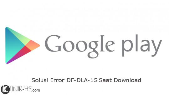 Solusi Error DF-DLA-15 Google Play Store Saat Download