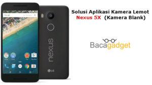 Solusi Aplikasi Kamera Lemot Nexus 5X (Kamera Blank)