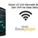 Solusi LG V10 Otomatis Berpindah Dari WiFi ke Data Selluler